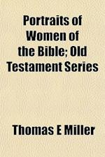 Portraits of Women of the Bible; Old Testament Series af Thomas E. Miller