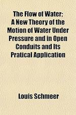 The Flow of Water; A New Theory of the Motion of Water Under Pressure and in Open Conduits and Its Pratical Application af Louis Schmeer