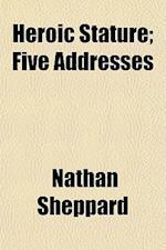 Heroic Stature; Five Addresses af Nathan Sheppard
