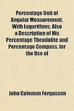 Percentage Unit of Angular Measurement, with Logarithms; Also a Description of His Percentage Theodolite and Percentage Compass, for the Use of af John Coleman Fergusson
