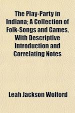 The Play-Party in Indiana; A Collection of Folk-Songs and Games, with Descriptive Introduction and Correlating Notes af Leah Jackson Wolford