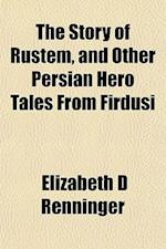 The Story of Rustem, and Other Persian Hero Tales from Firdusi af Elizabeth D. Renninger