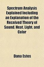 Spectrum Analysis Explained Including an Explanation of the Received Theory of Sound, Heat, Light, and Color af Dana Estes