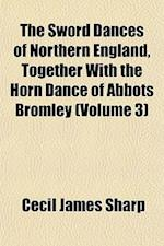 The Sword Dances of Northern England, Together with the Horn Dance of Abbots Bromley (Volume 3) af Cecil James Sharp