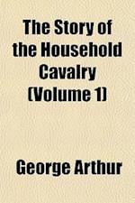 The Story of the Household Cavalry (Volume 1) af George Arthur