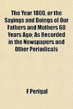 The Year 1800, or the Sayings and Doings of Our Fathers and Mothers 60 Years Ago; As Recorded in the Newspapers and Other Periodicals af F. Perigal