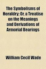 The Symbolisms of Heraldry; Or, a Treatise on the Meanings and Derivations of Armorial Bearings af William Cecil Wade