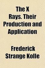 The X Rays. Their Production and Application af Frederick Strange Kolle