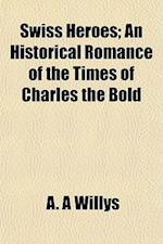 Swiss Heroes; An Historical Romance of the Times of Charles the Bold af A. A. Willys