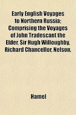 Early English Voyages to Northern Russia; Comprising the Voyages of John Tradescant the Elder, Sir Hugh Willoughby, Richard Chancellor, Nelson, af Hamel