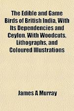 The Edible and Game Birds of British India, with Its Dependencies and Ceylon. with Woodcuts, Lithographs, and Coloured Illustrations af James A. Murray