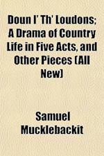Doun I' Th' Loudons; A Drama of Country Life in Five Acts, and Other Pieces (All New) af Samuel Mucklebackit