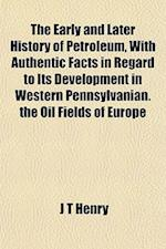 The Early and Later History of Petroleum, with Authentic Facts in Regard to Its Development in Western Pennsylvanian. the Oil Fields of Europe af J. T. Henry