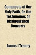 Conquests of Our Holy Faith, Or, the Testimonies of Distinguished Converts af James J. Treacy