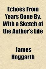 Echoes from Years Gone By. with a Sketch of the Author's Life af James Hoggarth
