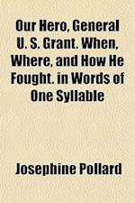 Our Hero, General U. S. Grant. When, Where, and How He Fought. in Words of One Syllable af Josephine Pollard