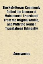 The Holy Koran; Commonly Called the Alcoran of Mohammed. Translated from the Original Arabic, and with the Former Translations Diligently