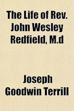 The Life of REV. John Wesley Redfield, M.D af Joseph Goodwin Terrill