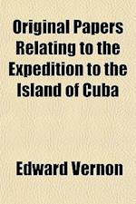 Original Papers Relating to the Expedition to the Island of Cuba af Edward Vernon