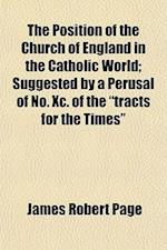 """The Position of the Church of England in the Catholic World; Suggested by a Perusal of No. XC. of the """"Tracts for the Times"""" af James Robert Page"""