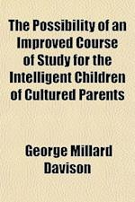 The Possibility of an Improved Course of Study for the Intelligent Children of Cultured Parents af George Millard Davison