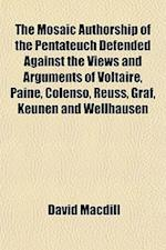 The Mosaic Authorship of the Pentateuch Defended Against the Views and Arguments of Voltaire, Paine, Colenso, Reuss, Graf, Keunen and Wellhausen af David Macdill