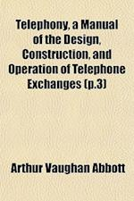 Telephony, a Manual of the Design, Construction, and Operation of Telephone Exchanges (P.3)