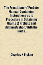 The Practitioners' Probate Manual, Containing Instructions as to Procedure in Obtaining Grants of Probate and Administration, with the Rules, af Charles H. Picken