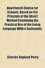 New French Course for Schools, Based on the Principle of the Direct Method Combining the Practical Use of the Living Language with a Systematic af Charles Copland Perry