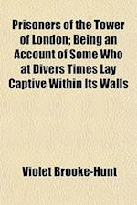 Prisoners of the Tower of London; Being an Account of Some Who at Divers Times Lay Captive Within Its Walls af Violet Brooke-Hunt