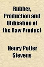 Rubber, Production and Utilisation of the Raw Product af Henry Potter Stevens