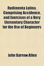 Rudimenta Latina, Comprising Accidence, and Exercises of a Very Elementary Character for the Use of Beginners af John Barrow Allen