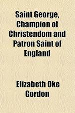 Saint George, Champion of Christendom and Patron Saint of England af Elizabeth Oke Gordon