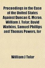 Proceedings in the Case of the United States Against Duncan G. McRae, William J. Tolar, David Watkins, Samuel Phillips and Thomas Powers, for af William J. Tolar