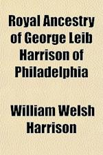 Royal Ancestry of George Leib Harrison of Philadelphia af William Welsh Harrison