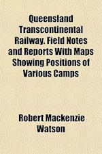 Queensland Transcontinental Railway. Field Notes and Reports with Maps Showing Positions of Various Camps af Robert Mackenzie Watson