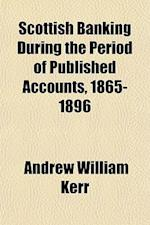 Scottish Banking During the Period of Published Accounts, 1865-1896 af Andrew William Kerr