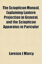 The Sciopticon Manual, Explaining Lantern Projection in General, and the Sciopticon Apparatus in Paricular af Lorenzo J. Marcy