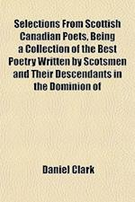 Selections from Scottish Canadian Poets, Being a Collection of the Best Poetry Written by Scotsmen and Their Descendants in the Dominion of af Daniel Clark