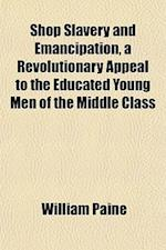 Shop Slavery and Emancipation, a Revolutionary Appeal to the Educated Young Men of the Middle Class af William Paine