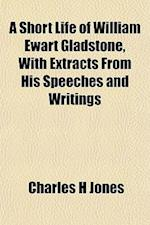 A Short Life of William Ewart Gladstone, with Extracts from His Speeches and Writings af Charles H. Jones