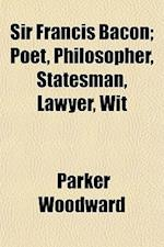 Sir Francis Bacon; Poet, Philosopher, Statesman, Lawyer, Wit af Parker Woodward