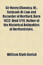 Sir Henry Chauncy, Kt., Serjeant-At-Law and Recorder of Hertford, Born 1632, Died 1719, Author of the Historical Antiquities of Hertfordshire, af William Blyth Gerish