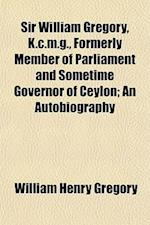 Sir William Gregory, K.C.M.G., Formerly Member of Parliament and Sometime Governor of Ceylon; An Autobiography af William Henry Gregory