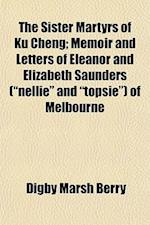 The Sister Martyrs of Ku Cheng; Memoir and Letters of Eleanor and Elizabeth Saunders (Nellie and Topsie) of Melbourne af Digby Marsh Berry