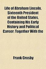 Life of Abraham Lincoln, Sixteenth President of the United States, Containing His Early History and Political Career; Together with the af Frank Crosby
