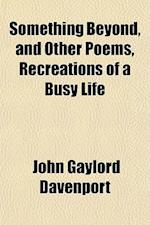 Something Beyond, and Other Poems, Recreations of a Busy Life af John Gaylord Davenport