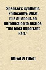 Spencer's Synthetic Philosophy; What It Is All About. an Introduction to Justice,