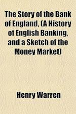 The Story of the Bank of England, (a History of English Banking, and a Sketch of the Money Market) af Henry Warren