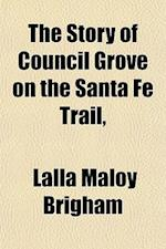 The Story of Council Grove on the Santa Fe Trail, af Lalla Maloy Brigham